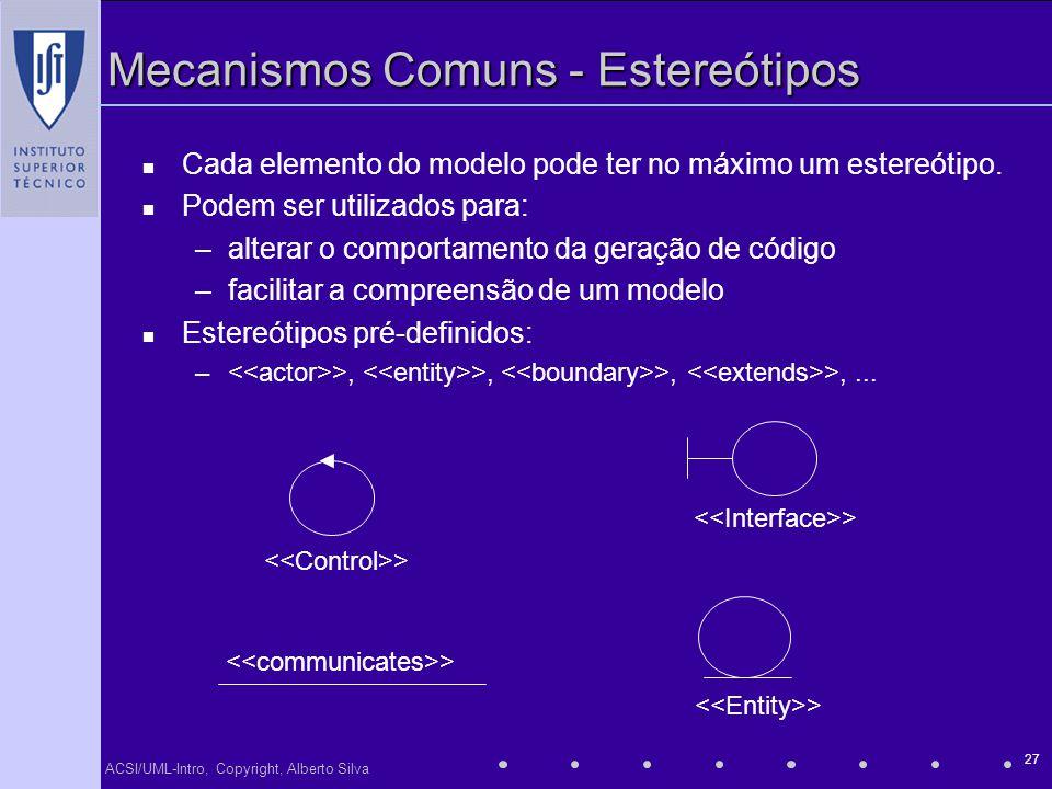 ACSI/UML-Intro, Copyright, Alberto Silva 27 Mecanismos Comuns - Estereótipos Cada elemento do modelo pode ter no máximo um estereótipo. Podem ser util