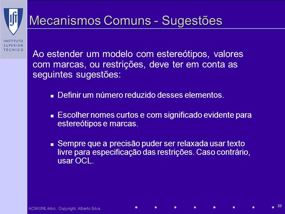 ACSI/UML-Intro, Copyright, Alberto Silva 33 Mecanismos Comuns - Sugestões Ao estender um modelo com estereótipos, valores com marcas, ou restrições, d
