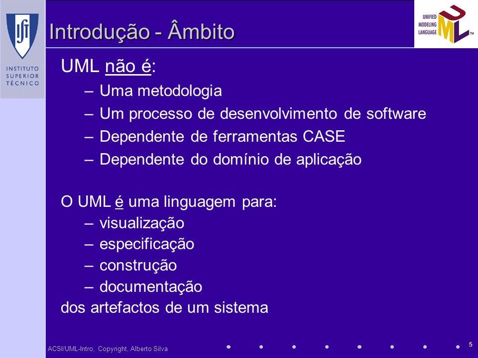 ACSI/UML-Intro, Copyright, Alberto Silva 5 Introdução - Âmbito UML não é: –Uma metodologia –Um processo de desenvolvimento de software –Dependente de