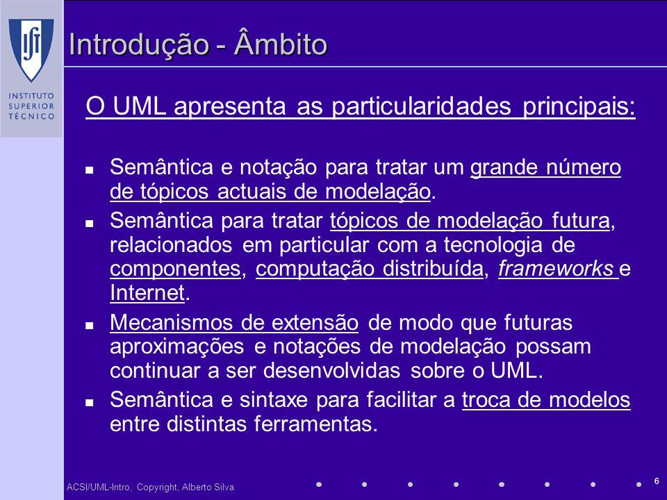 ACSI/UML-Intro, Copyright, Alberto Silva 6 Introdução - Âmbito Semântica e notação para tratar um grande número de tópicos actuais de modelação. Semân