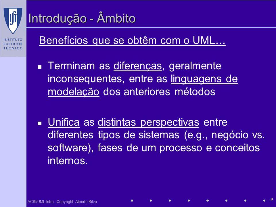 ACSI/UML-Intro, Copyright, Alberto Silva 8 Introdução - Âmbito Terminam as diferenças, geralmente inconsequentes, entre as linguagens de modelação dos
