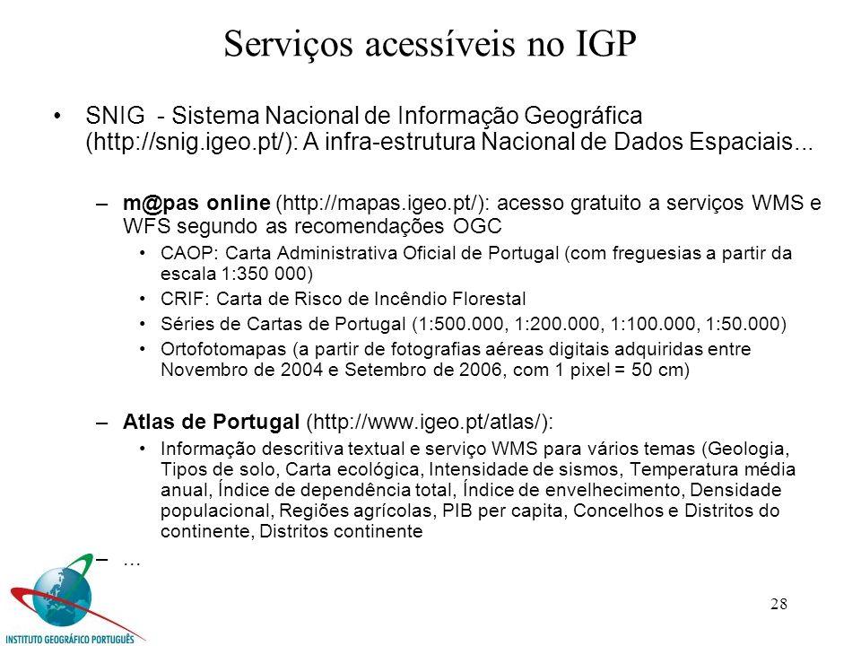 28 Serviços acessíveis no IGP SNIG - Sistema Nacional de Informação Geográfica (http://snig.igeo.pt/): A infra-estrutura Nacional de Dados Espaciais...