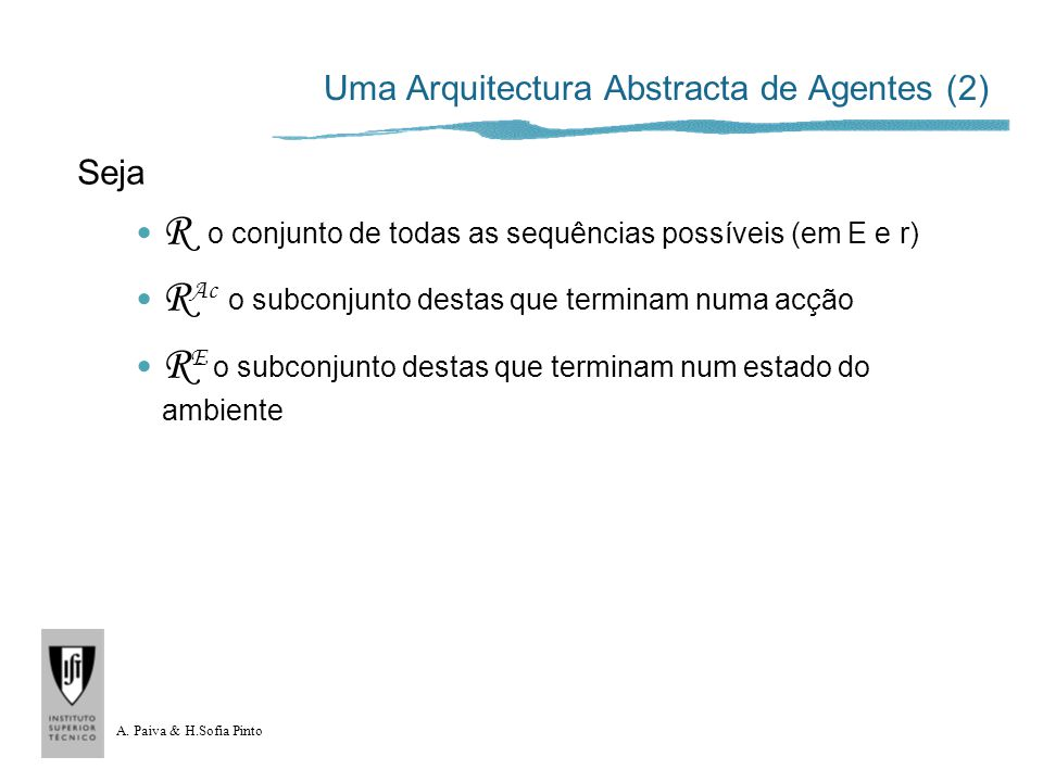 A. Paiva & H.Sofia Pinto Uma Arquitectura Abstracta de Agentes (2) Seja R o conjunto de todas as sequências possíveis (em E e r) R Ac o subconjunto de