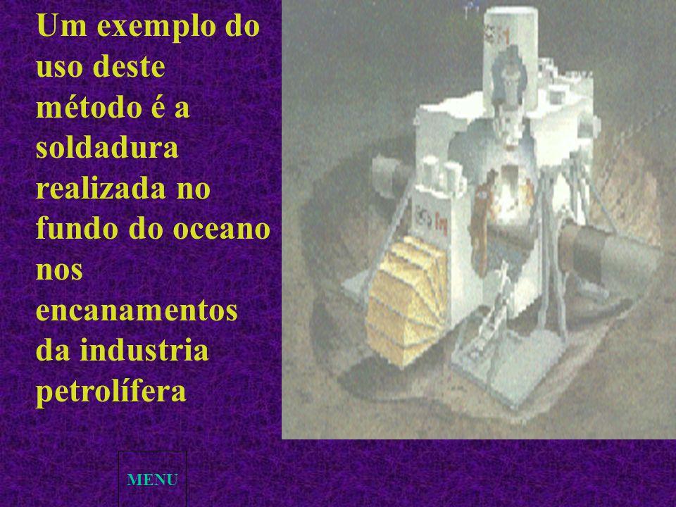 MENU Um exemplo do uso deste método é a soldadura realizada no fundo do oceano nos encanamentos da industria petrolífera