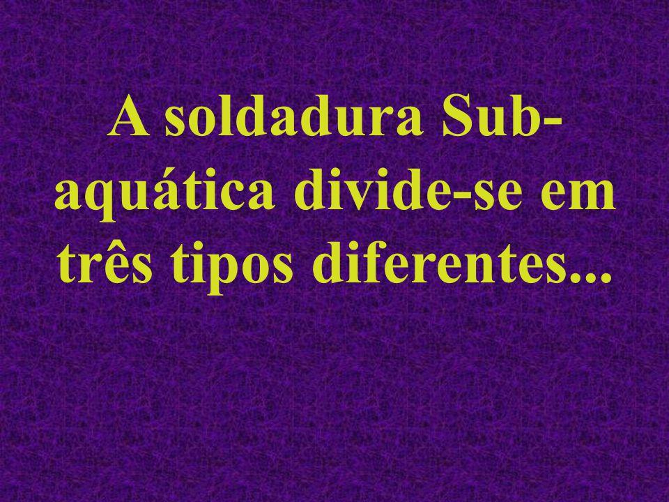 A soldadura Sub- aquática divide-se em três tipos diferentes...