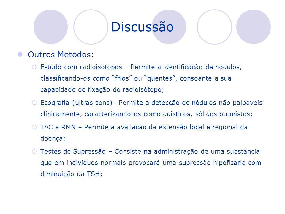 Discussão Outros Métodos: Estudo com radioisótopos – Permite a identificação de nódulos, classificando-os como frios ou quentes, consoante a sua capac