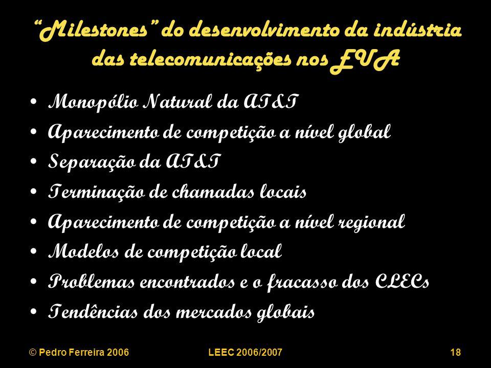 © Pedro Ferreira 2006LEEC 2006/200718 Milestones do desenvolvimento da indústria das telecomunicações nos EUA Monopólio Natural da AT&T Aparecimento de competição a nível global Separação da AT&T Terminação de chamadas locais Aparecimento de competição a nível regional Modelos de competição local Problemas encontrados e o fracasso dos CLECs Tendências dos mercados globais