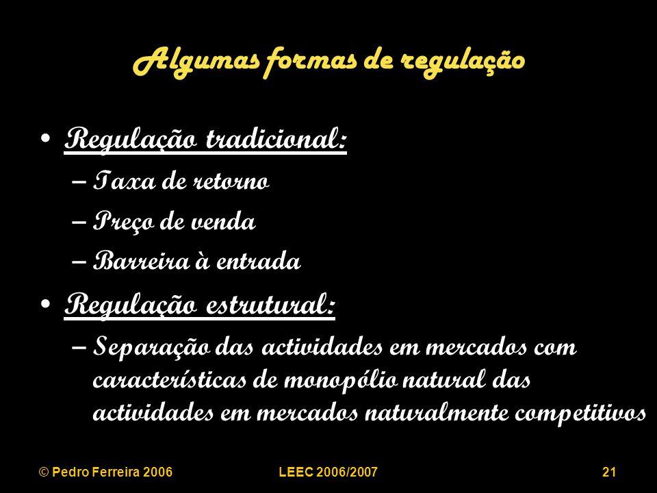 © Pedro Ferreira 2006LEEC 2006/200721 Algumas formas de regulação Regulação tradicional: –Taxa de retorno –Preço de venda –Barreira à entrada Regulação estrutural: –Separação das actividades em mercados com características de monopólio natural das actividades em mercados naturalmente competitivos