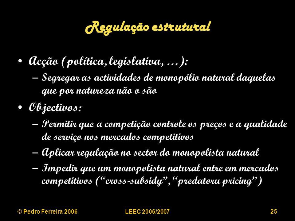 © Pedro Ferreira 2006LEEC 2006/200725 Regulação estrutural Acção (política, legislativa, …): –Segregar as actividades de monopólio natural daquelas que por natureza não o são Objectivos: –Permitir que a competição controle os preços e a qualidade de serviço nos mercados competitivos –Aplicar regulação no sector do monopolista natural –Impedir que um monopolista natural entre em mercados competitivos (cross-subsidy, predatoru pricing)