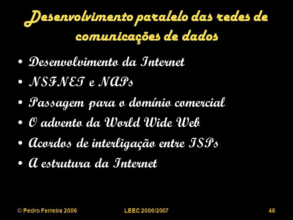 © Pedro Ferreira 2006LEEC 2006/200748 Desenvolvimento paralelo das redes de comunicações de dados Desenvolvimento da Internet NSFNET e NAPs Passagem para o domínio comercial O advento da World Wide Web Acordos de interligação entre ISPs A estrutura da Internet