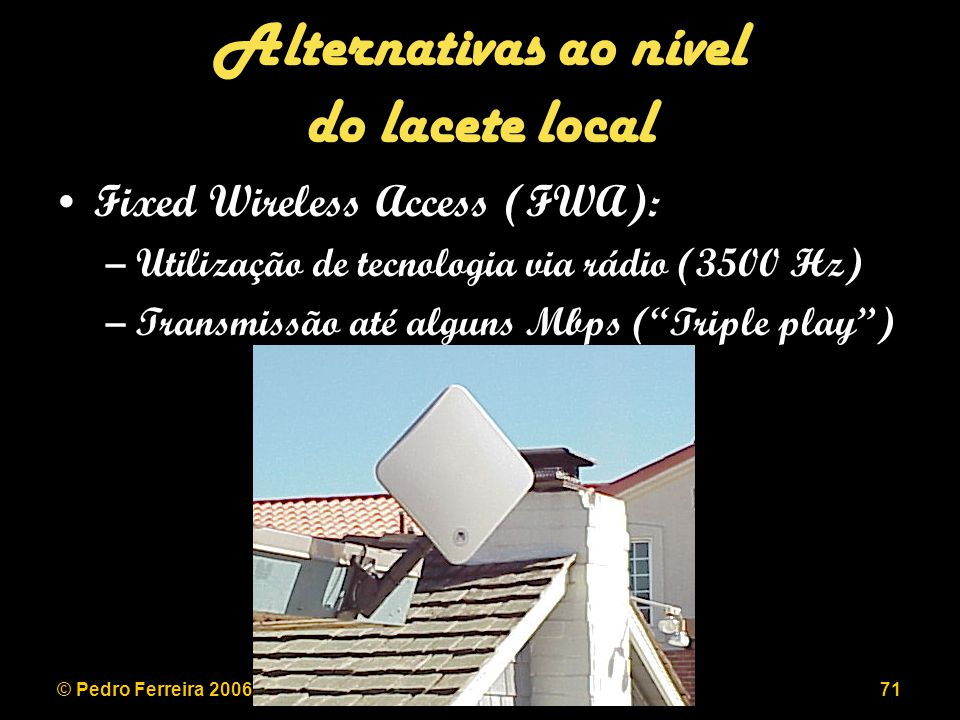 © Pedro Ferreira 2006LEEC 2006/200771 Alternativas ao nível do lacete local Fixed Wireless Access (FWA): –Utilização de tecnologia via rádio (3500 Hz)