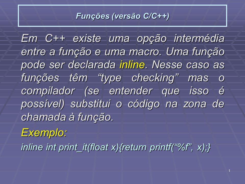 1 Funções (versão C/C++) Em C++ existe uma opção intermédia entre a função e uma macro. Uma função pode ser declarada inline. Nesse caso as funções tê