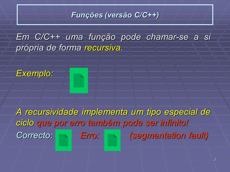 2 Funções (versão C/C++) Em C/C++ uma função pode chamar-se a si própria de forma recursiva. Exemplo: A recursividade implementa um tipo especial de c