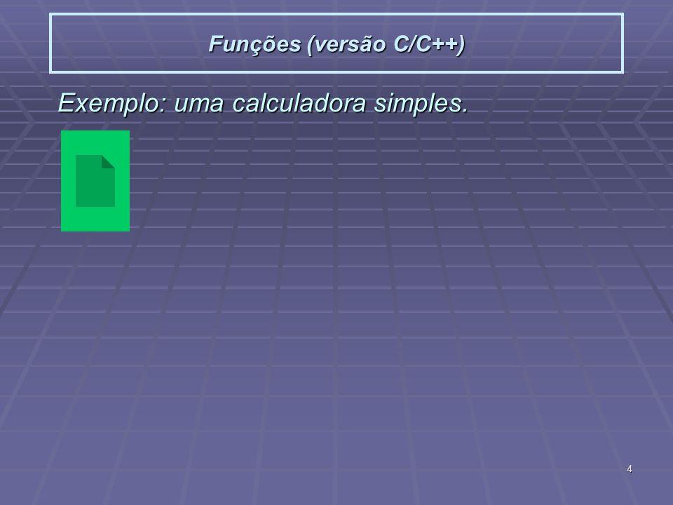 4 Funções (versão C/C++) Exemplo: uma calculadora simples.