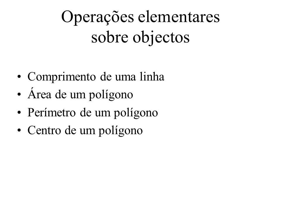 Operações elementares sobre objectos Comprimento de uma linha Área de um polígono Perímetro de um polígono Centro de um polígono
