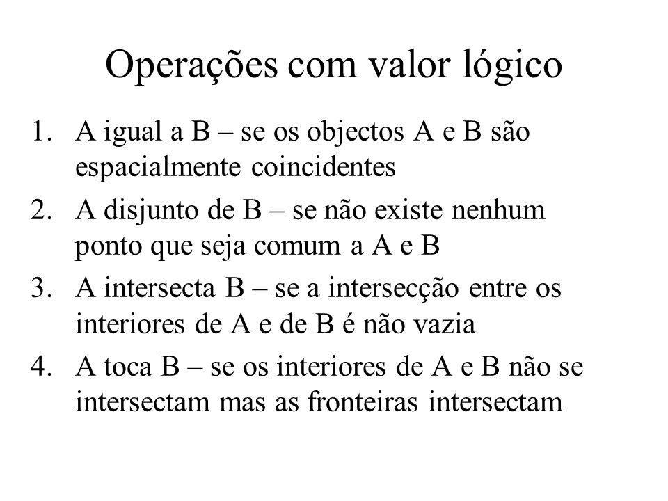 Operações com valor lógico 1.A igual a B – se os objectos A e B são espacialmente coincidentes 2.A disjunto de B – se não existe nenhum ponto que seja