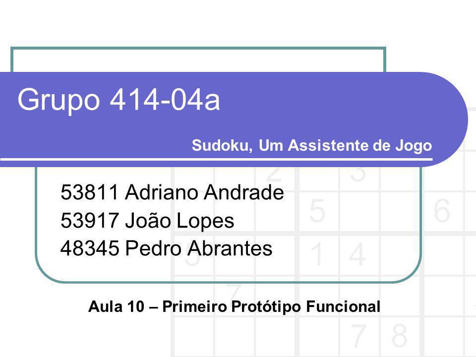 Grupo 414-04a 53811 Adriano Andrade 53917 João Lopes 48345 Pedro Abrantes Sudoku, Um Assistente de Jogo Aula 10 – Primeiro Protótipo Funcional