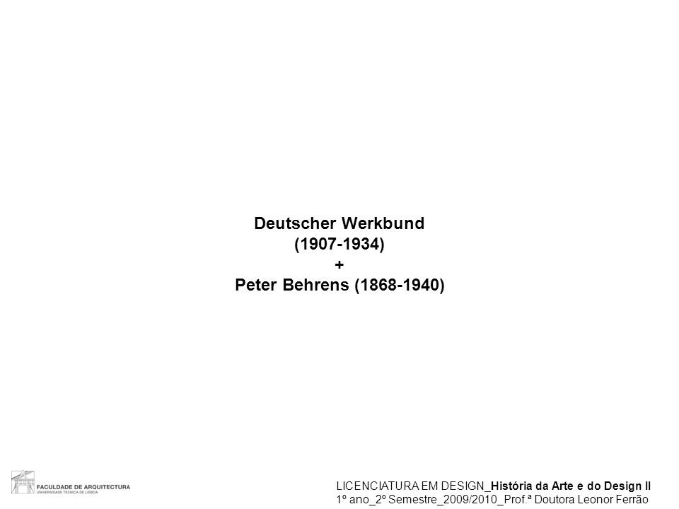 Deutscher Werkbund (1907-1934) + Peter Behrens (1868-1940) LICENCIATURA EM DESIGN_História da Arte e do Design II 1º ano_2º Semestre_2009/2010_Prof.ª