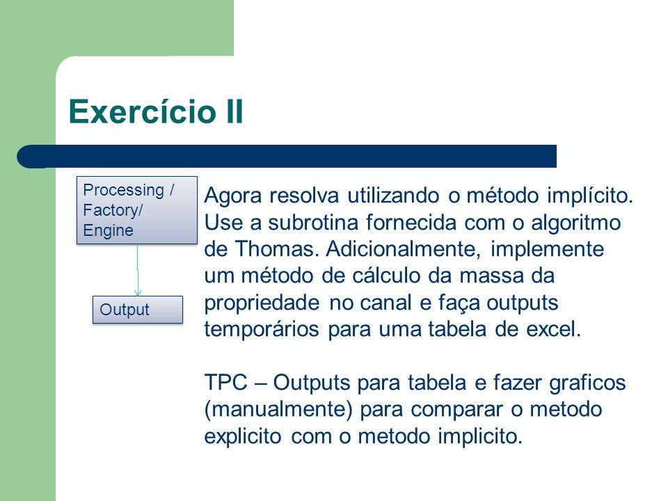 Exercício II Processing / Factory/ Engine Processing / Factory/ Engine Agora resolva utilizando o método implícito. Use a subrotina fornecida com o al