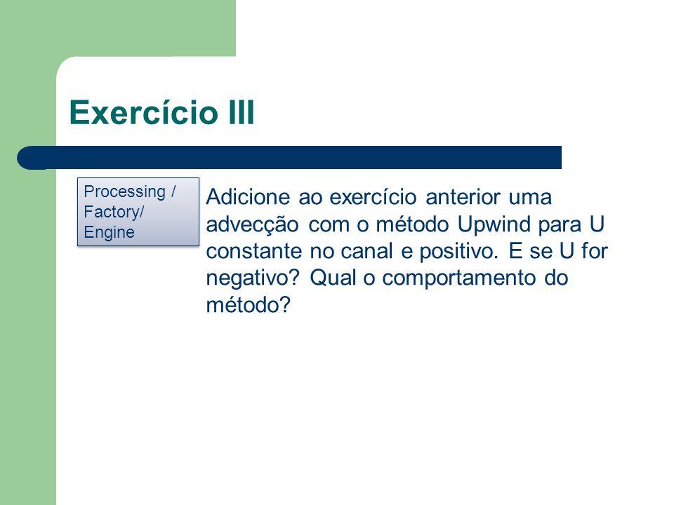 Exercício III Processing / Factory/ Engine Processing / Factory/ Engine Adicione ao exercício anterior uma advecção com o método Upwind para U constan