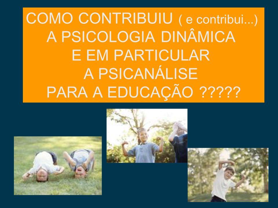 COMO CONTRIBUIU ( e contribui...) A PSICOLOGIA DINÂMICA E EM PARTICULAR A PSICANÁLISE PARA A EDUCAÇÃO ?????