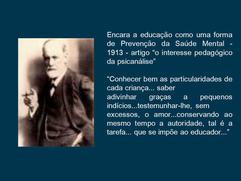 Encara a educação como uma forma de Prevenção da Saúde Mental - 1913 - artigo o interesse pedagógico da psicanálise Conhecer bem as particularidades d