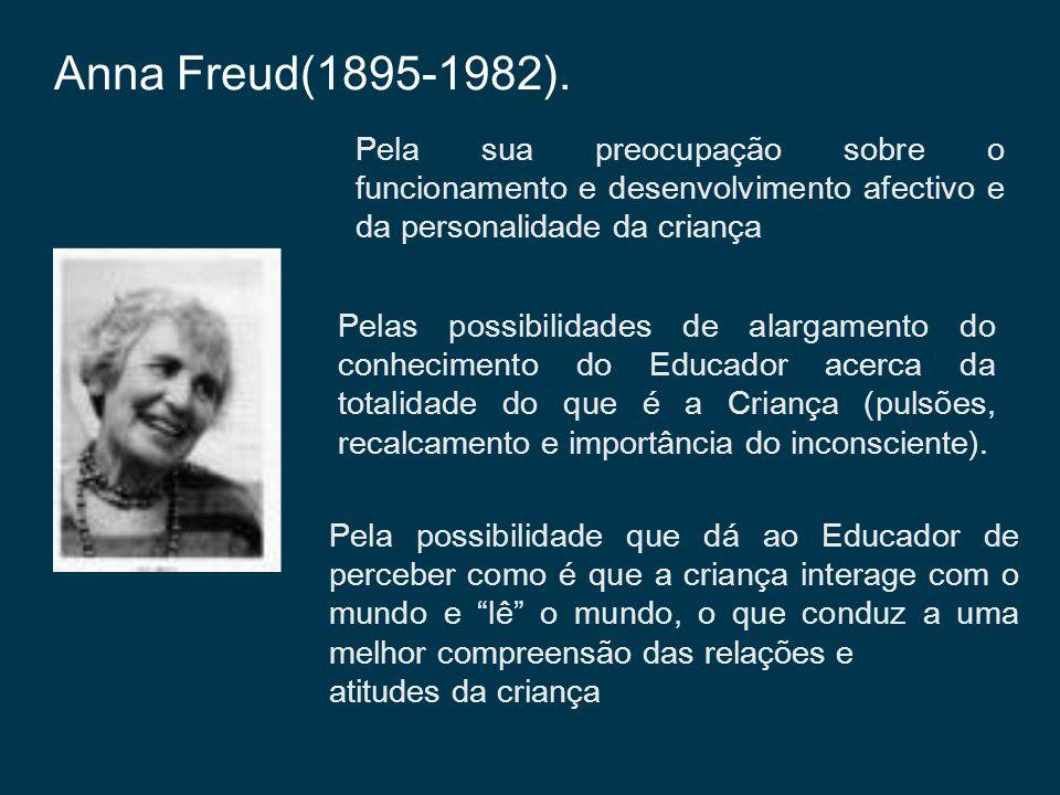 Anna Freud(1895-1982). Pela sua preocupação sobre o funcionamento e desenvolvimento afectivo e da personalidade da criança Pelas possibilidades de ala