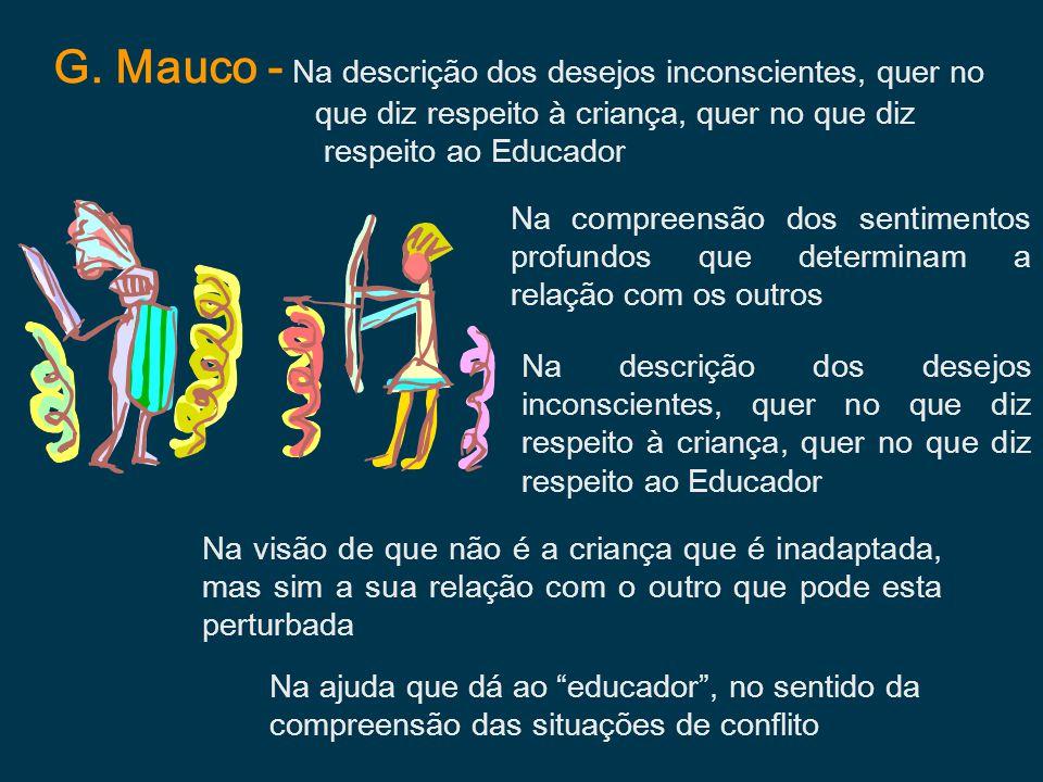G. Mauco - Na descrição dos desejos inconscientes, quer no que diz respeito à criança, quer no que diz respeito ao Educador Na compreensão dos sentime