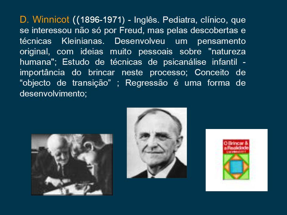 D. Winnicot (( 1896-1971) - Inglês. Pediatra, clínico, que se interessou não só por Freud, mas pelas descobertas e técnicas Kleinianas. Desenvolveu um