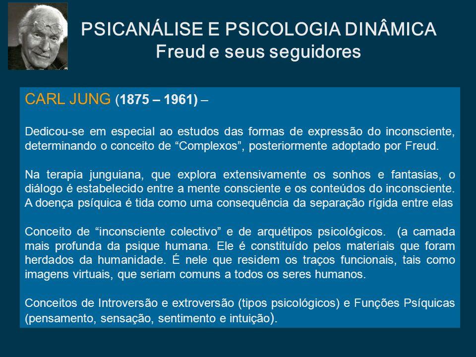 CARL JUNG (1875 – 1961) – Dedicou-se em especial ao estudos das formas de expressão do inconsciente, determinando o conceito de Complexos, posteriorme