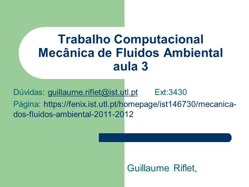 Trabalho Computacional Mecânica de Fluidos Ambiental aula 3 Guillaume Riflet, Dúvidas: guillaume.riflet@ist.utl.pt Ext:3430guillaume.riflet@ist.utl.pt Página: https://fenix.ist.utl.pt/homepage/ist146730/mecanica- dos-fluidos-ambiental-2011-2012