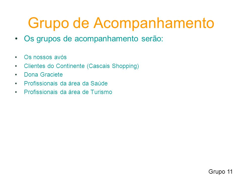 Grupo de Acompanhamento Os grupos de acompanhamento serão: Os nossos avós Clientes do Continente (Cascais Shopping) Dona Graciete Profissionais da área da Saúde Profissionais da área de Turismo Grupo 11