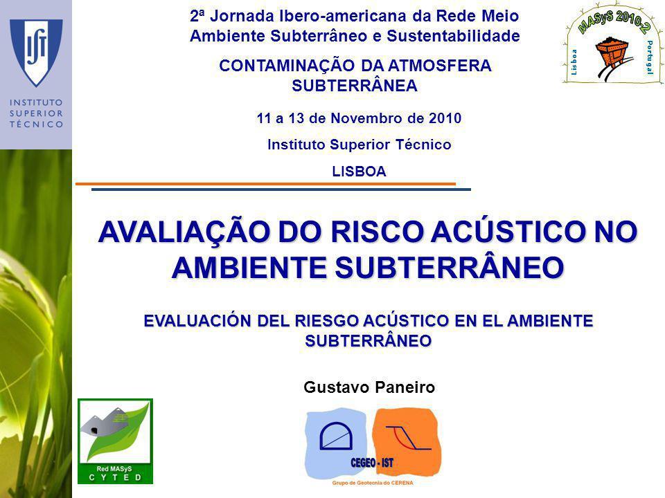 AVALIAÇÃO DO RISCO ACÚSTICO NO AMBIENTE SUBTERRÂNEO 2ª Jornada Ibero-americana da Rede Meio Ambiente Subterrâneo e Sustentabilidade CONTAMINAÇÃO DA ATMOSFERA SUBTERRÂNEA 11 a 13 de Novembro de 2010 Instituto Superior Técnico LISBOA Gustavo Paneiro EVALUACIÓN DEL RIESGO ACÚSTICO EN EL AMBIENTE SUBTERRÂNEO