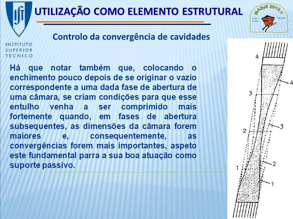 UTILIZAÇÃO COMO ELEMENTO ESTRUTURAL Controlo da convergência de cavidades Há que notar também que, colocando o enchimento pouco depois de se originar o vazio correspondente a uma dada fase de abertura de uma câmara, se criam condições para que esse entulho venha a ser comprimido mais fortemente quando, em fases de abertura subsequentes, as dimensões da câmara forem maiores e, consequentemente, as convergências forem mais importantes, aspeto este fundamental parra a sua boa atuação como suporte passivo.