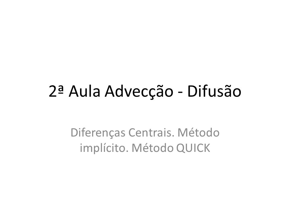2ª Aula Advecção - Difusão Diferenças Centrais. Método implícito. Método QUICK