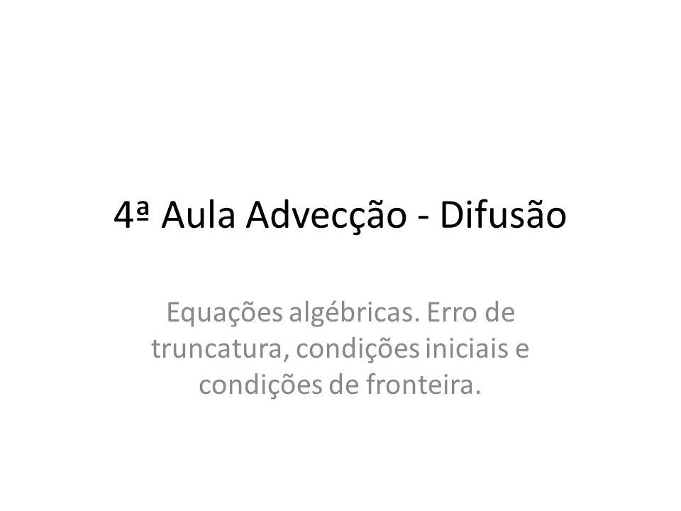 4ª Aula Advecção - Difusão Equações algébricas. Erro de truncatura, condições iniciais e condições de fronteira.