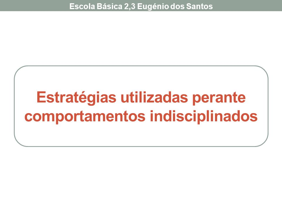 Estratégias utilizadas perante comportamentos indisciplinados Escola Básica 2,3 Eugénio dos Santos