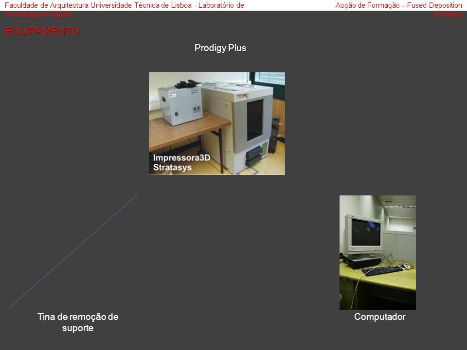 Faculdade de Arquitectura Universidade Técnica de Lisboa - Laboratório de Prototipagem Rápida Acção de Formação – Fused Deposition Modeling Prodigy Plus Tina de remoção de suporte Computador EQUIPAMENTO