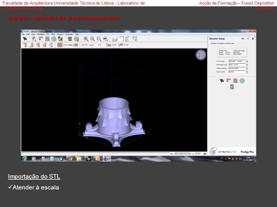Faculdade de Arquitectura Universidade Técnica de Lisboa - Laboratório de Prototipagem Rápida Acção de Formação – Fused Deposition Modeling Insight – software de pré-processamento Importação do STL Atender à escala