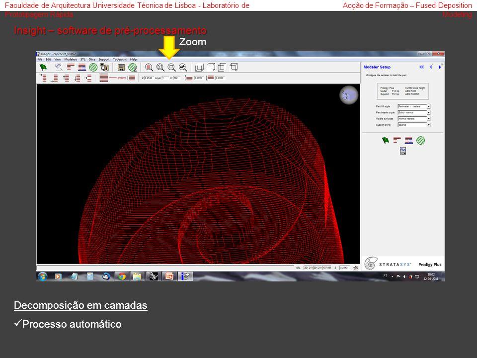 Faculdade de Arquitectura Universidade Técnica de Lisboa - Laboratório de Prototipagem Rápida Acção de Formação – Fused Deposition Modeling Insight – software de pré-processamento Decomposição em camadas Processo automático Zoom