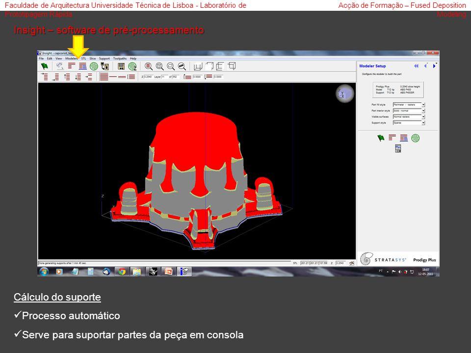 Faculdade de Arquitectura Universidade Técnica de Lisboa - Laboratório de Prototipagem Rápida Acção de Formação – Fused Deposition Modeling Insight – software de pré-processamento Cálculo do suporte Processo automático Serve para suportar partes da peça em consola