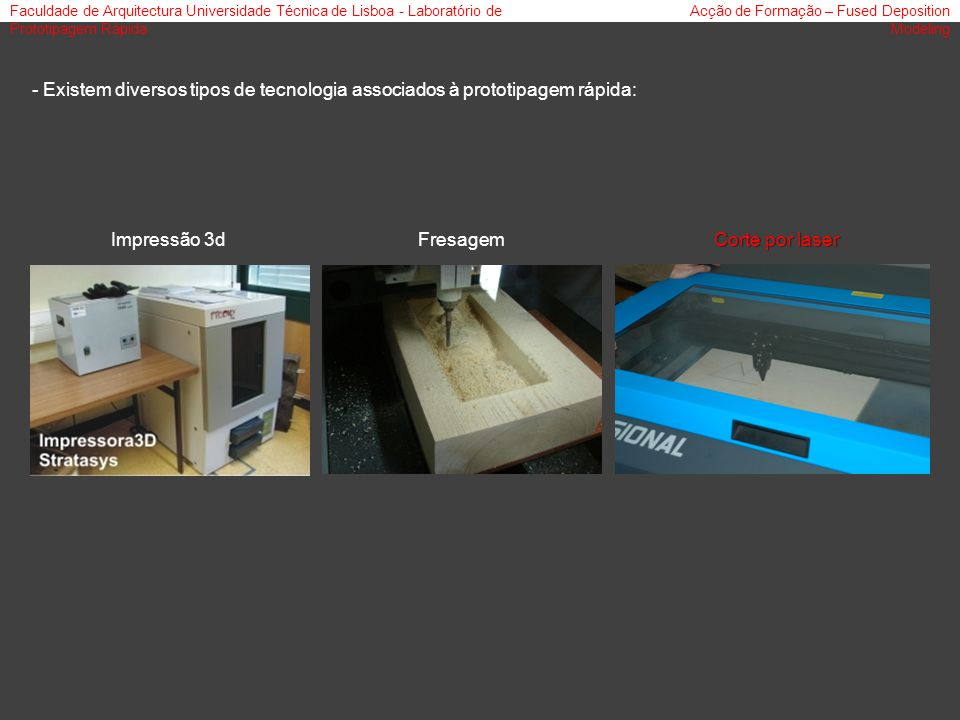 Faculdade de Arquitectura Universidade Técnica de Lisboa - Laboratório de Prototipagem Rápida Acção de Formação – Fused Deposition Modeling - Existem diversos tipos de tecnologia associados à prototipagem rápida: Impressão 3dFresagem Corte por laser
