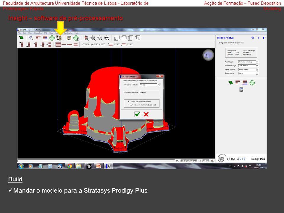 Faculdade de Arquitectura Universidade Técnica de Lisboa - Laboratório de Prototipagem Rápida Acção de Formação – Fused Deposition Modeling Insight – software de pré-processamento Build Mandar o modelo para a Stratasys Prodigy Plus