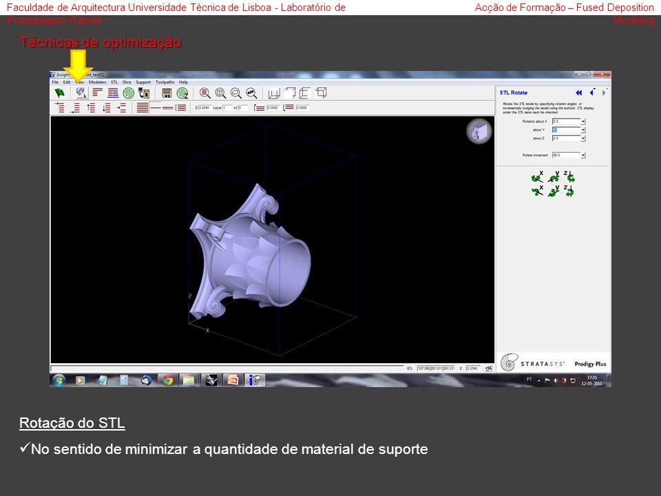 Faculdade de Arquitectura Universidade Técnica de Lisboa - Laboratório de Prototipagem Rápida Acção de Formação – Fused Deposition Modeling Técnicas de optimização Rotação do STL No sentido de minimizar a quantidade de material de suporte