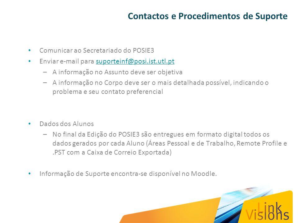 Comunicar ao Secretariado do POSIE3 Enviar e-mail para suporteinf@posi.ist.utl.ptsuporteinf@posi.ist.utl.pt –A informação no Assunto deve ser objetiva –A informação no Corpo deve ser o mais detalhada possível, indicando o problema e seu contato preferencial Dados dos Alunos –No final da Edição do POSIE3 são entregues em formato digital todos os dados gerados por cada Aluno (Áreas Pessoal e de Trabalho, Remote Profile e.PST com a Caixa de Correio Exportada) Informação de Suporte encontra-se disponível no Moodle.