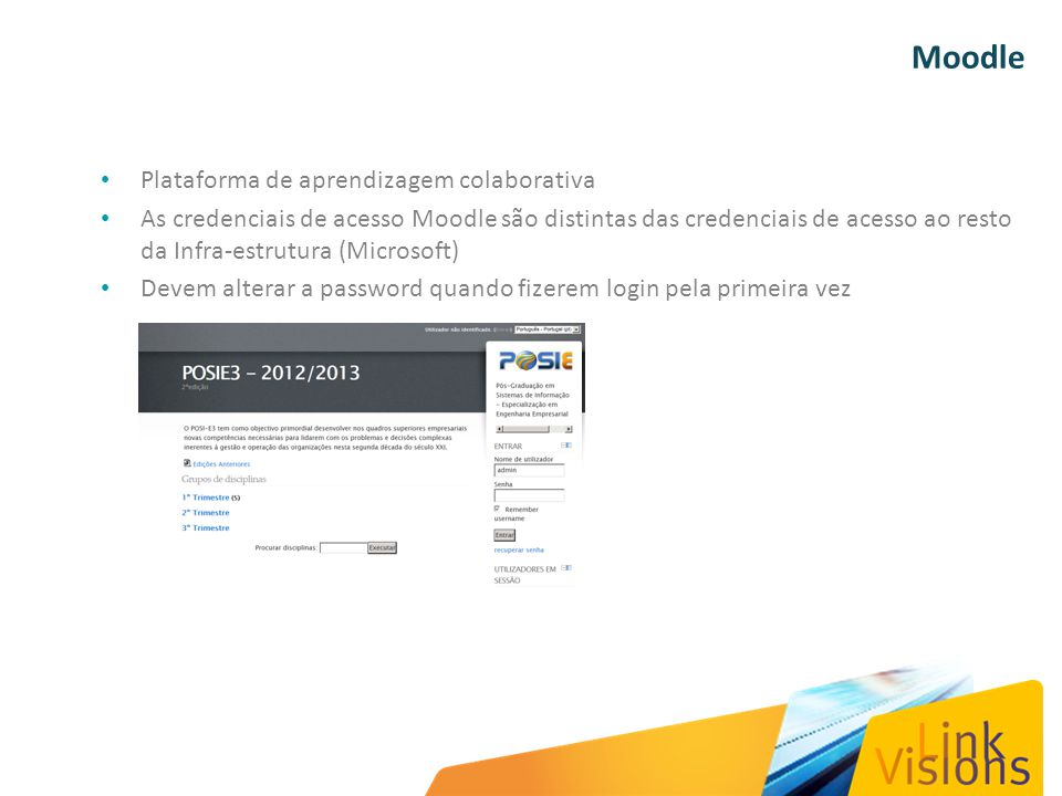 Moodle Plataforma de aprendizagem colaborativa As credenciais de acesso Moodle são distintas das credenciais de acesso ao resto da Infra-estrutura (Microsoft) Devem alterar a password quando fizerem login pela primeira vez