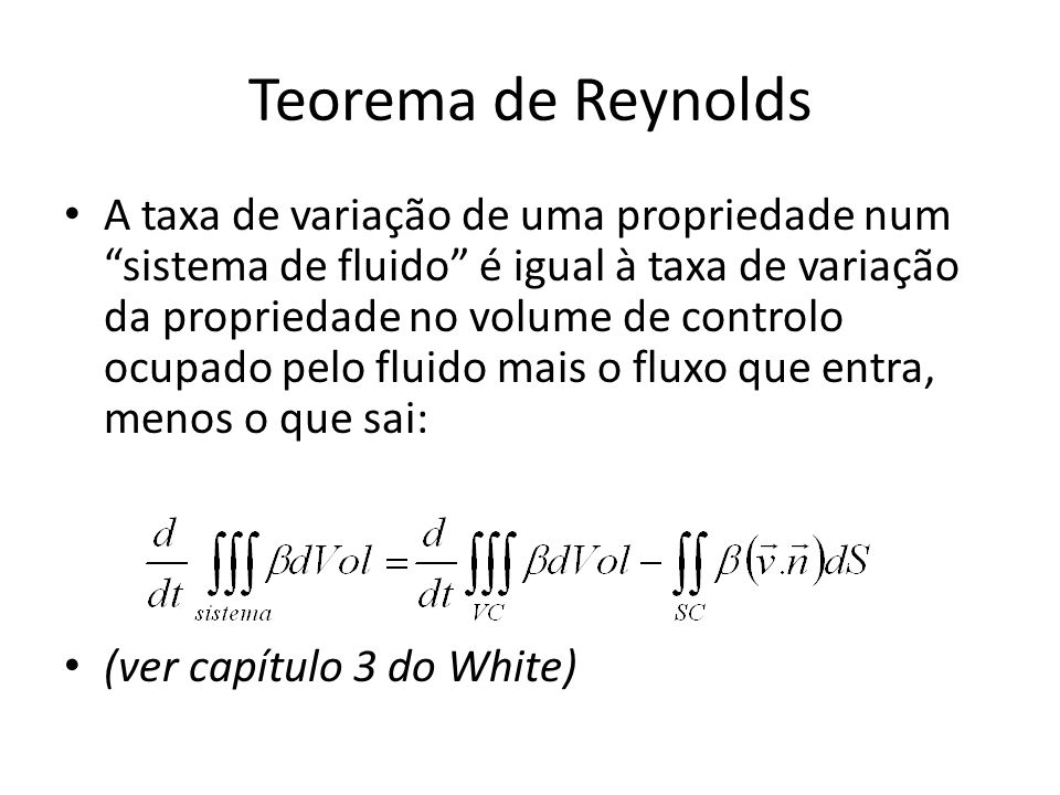Teorema de Reynolds A taxa de variação de uma propriedade num sistema de fluido é igual à taxa de variação da propriedade no volume de controlo ocupad