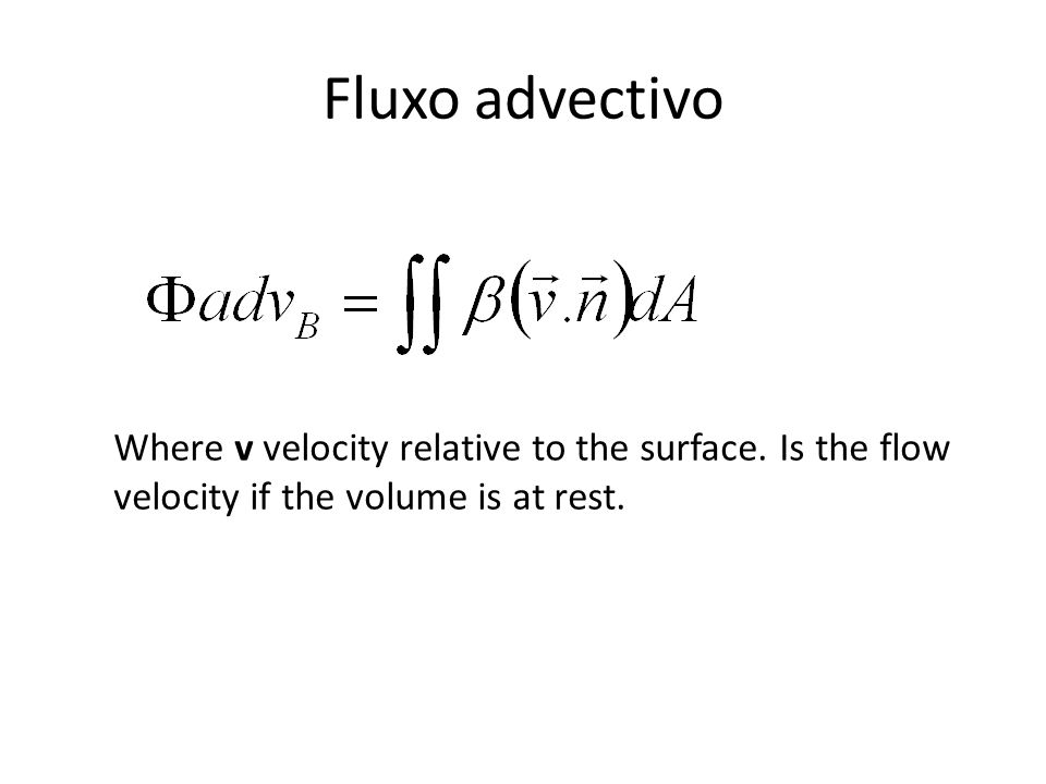 Fluxo advectivo Where v velocity relative to the surface. Is the flow velocity if the volume is at rest.