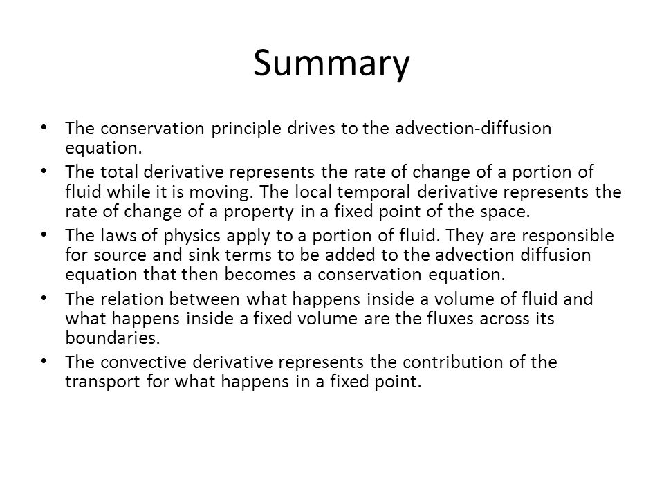 Summary The conservation principle drives to the advection-diffusion equation. The total derivative represents the rate of change of a portion of flui