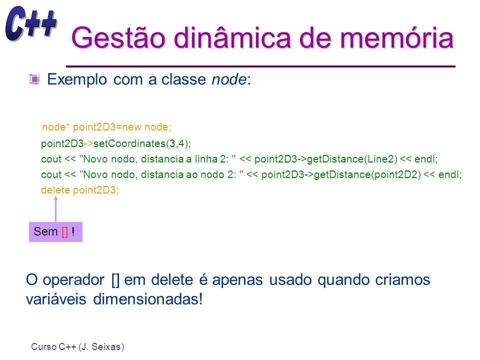 Curso C++ (J. Seixas) Gestão dinâmica de memória Exemplo com a classe node: node* point2D3=new node; point2D3->setCoordinates(3,4); cout getDistance(L